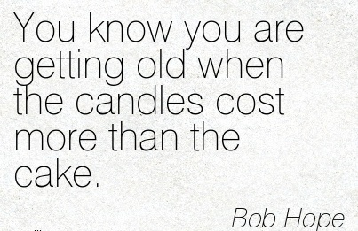 You know you are getting old when the candles cost more than the cake…~Bob Hope