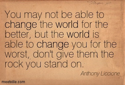 You may not be able to change the world for the better, but the world is able to change you for the worst, don't give them the rock you stand on