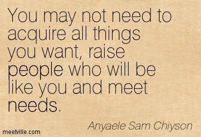 You may not need to acquire all things you want, raise people who will be like you and meet needs.