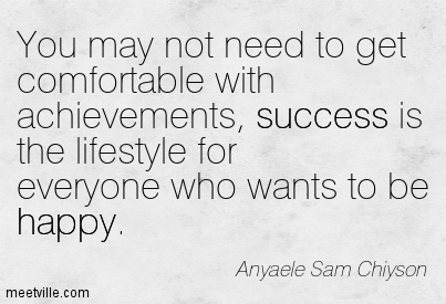 You may not need to get comfortable with achievements, success is the lifestyle for everyone who wants to be happy.