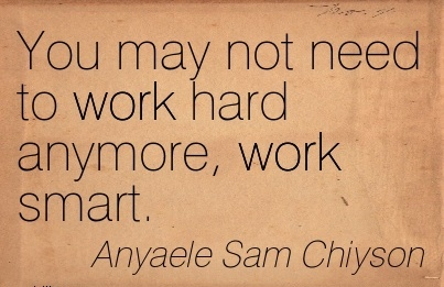 You may not need to work hard anymore, work smart.
