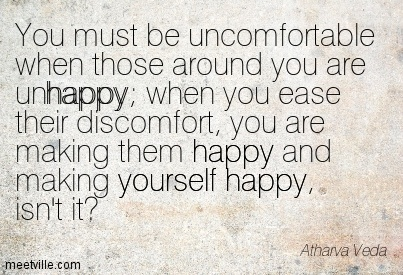 You must be uncomfortable when those around you are unhappy; when you ease their discomfort, you are making them happy and making yourself happy, isn't it