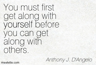 You must first get along with yourself before you can get along with others.