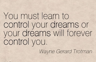 You must learn to control your dreams or your dreams will forever control you…..Wayne Gerard Tiotman