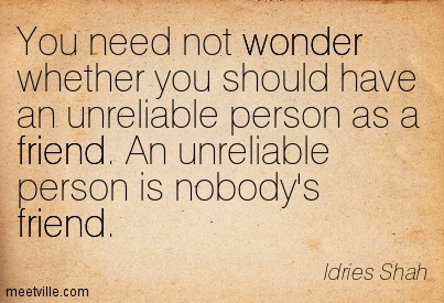 You need not wonder whether you should have an unreliable person as a friend. An unreliable person is nobody's friend.