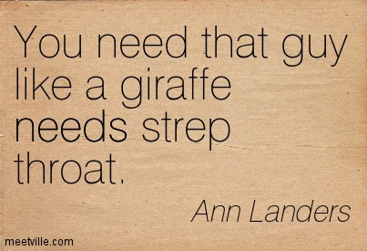 You need that guy like a giraffe needs strep throat.  - Ann Landers