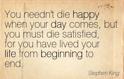 You needn't die happy when your day comes, but you must die satisfied, for you have lived your life from Beginning to end.  - Stephen King