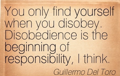 You only find yourself when you disobey. Disobedience is the Beginning of responsibility, I think.  - Guillermo Del Toro
