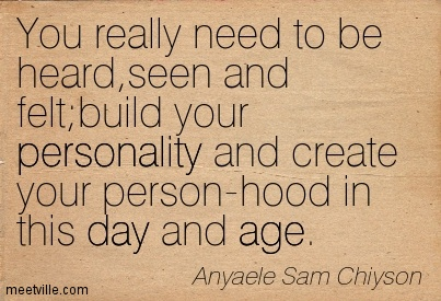 You really need to be heard,seen and felt;build your personality and create your person-hood in this day and age