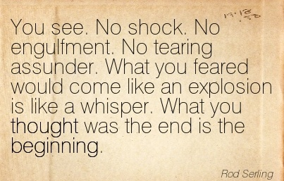 You see. No shock. No engulfment. No tearing assunder. What you feared would come like an explosion is like a whisper. What you thought was the end is the Beginning.  - Rod Serling