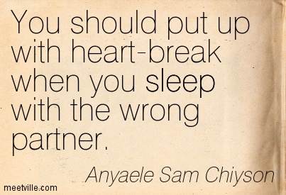 You should put up with heart-break when you sleep with the wrong partner.