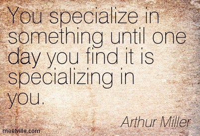 You specialize in something until one day you find it is specializing in you.