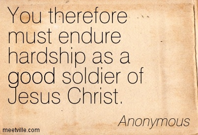 You therefore must endure hardship as a good soldier of Jesus Christ.