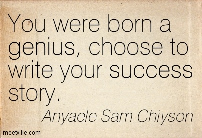 You were born a genius, choose to write your success story.