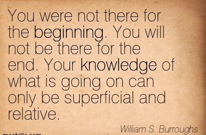 You were not there for the Beginning. You will not be there for the end. Your knowledge of what is going on can only be superficial and relative.  - William S.Burroughs