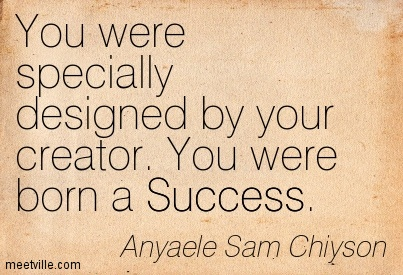 You were specially designed by your creator. You were born a Success.