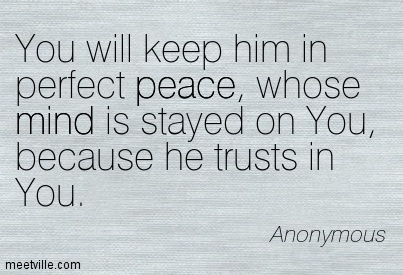 You will keep him in perfect peace, whose mind is stayed on You, because he trusts in You.