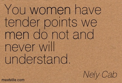 You women have tender points we men do not and never will understand.
