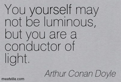 You yourself may not be luminous, but you are a conductor of light.