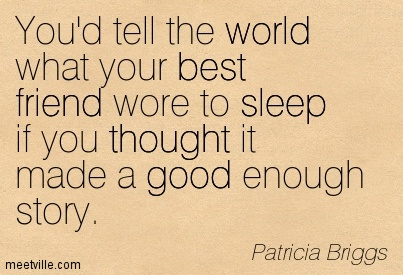 You'd tell the world what your best friend wore to sleep if you thought it made a good enough story.