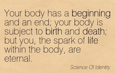 Your body has a Beginning and an end; your body is subject to birth and death; but you, the spark of life within the body, are eternal.  - Science Of Identity