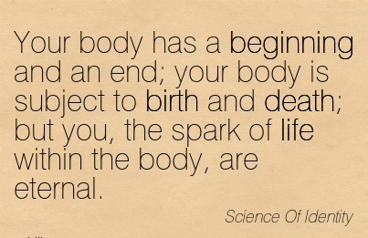 Your body has a beginning and an end; your body is subject to birth and death; but you the spark of life within the body are eternal….Science of Identity