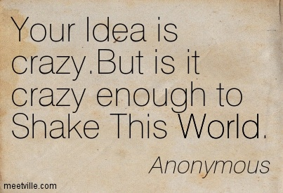 Your Idea is crazy.But is it crazy enough to Shake This World.