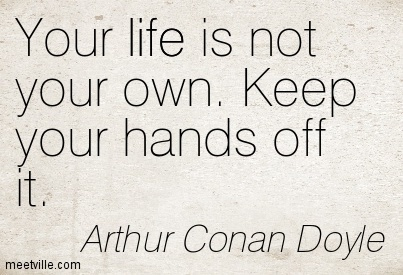 Your life is not your own. Keep your hands off it
