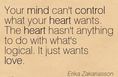 Your mind can't control what your heart wants. the heart hasn't anything to do with what's logical. It just wants love….Erika Zakariasson