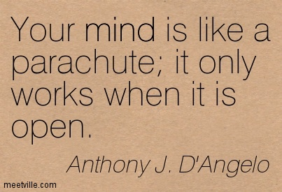Your mind is like a parachute it only works when it is open.