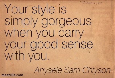 Your style is simply gorgeous when you carry your good sense with you.