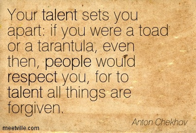 Your talent sets you apart if you were a toad or a tarantula, even then, people would respect you, for to talent all things are forgiven.