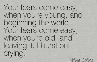 Your tears come easy, when you're young, and Beginning the world. Your tears come easy, when you're old, and leaving it. I burst out crying.  - Wilkie Collins