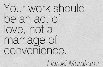 Your work should be an act of love, not a marriage of convenience.