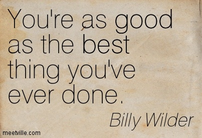 You're as good as the best thing you've ever done.