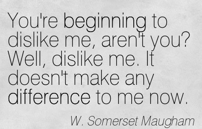 You're Beginning to dislike me, aren't you! Well, dislike me. It doesn't make any difference to me now.  - W.Somerset Maugham