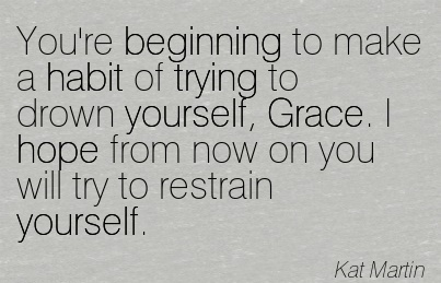 You're Beginning to make a habit of trying to drown yourself, Grace. I hope from now on you will try to restrain yourself.  - Kat Martin
