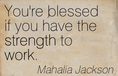 You're blessed if you have the strength to work.