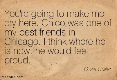 You're going to make me cry here. Chico was one of my best friends in Chicago. I think where he is now, he would feel proud.