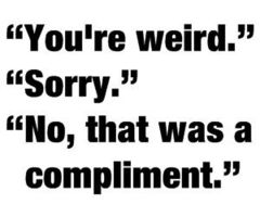 """You're Weird."" ""Sorry."" ""No, That Was a Complimet"""