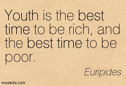 Youth is the best time to be rich, and the best time to be poor.