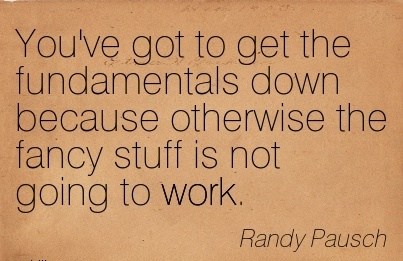 You've got to get the fundamentals down because otherwise the fancy stuff is not going to work.