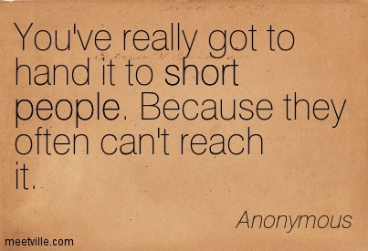You've really got to hand it to short people. Because they often can't reach it.