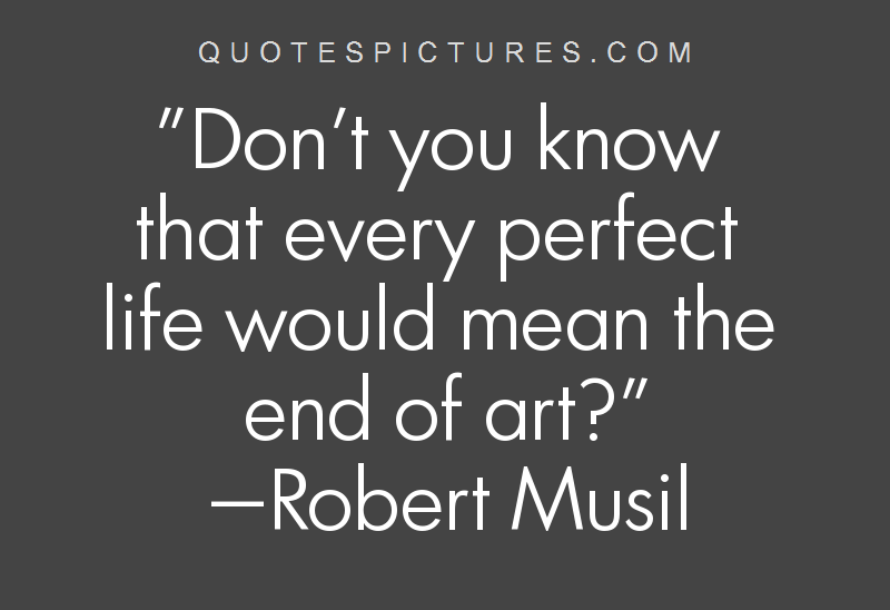 Don't you know that every perfect life would mean the end of art