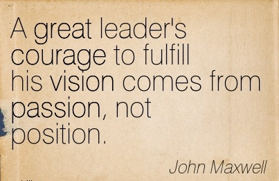 A great leader's courage to fulfill his vision comes from passion, not position.