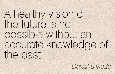 A healthy vision of the future is not possible without an accurate knowledge of the past.