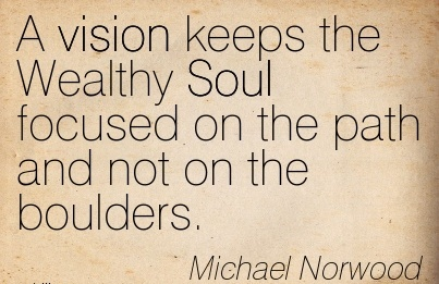 A vision keeps the Wealthy Soul focused on the path and not on the boulders.
