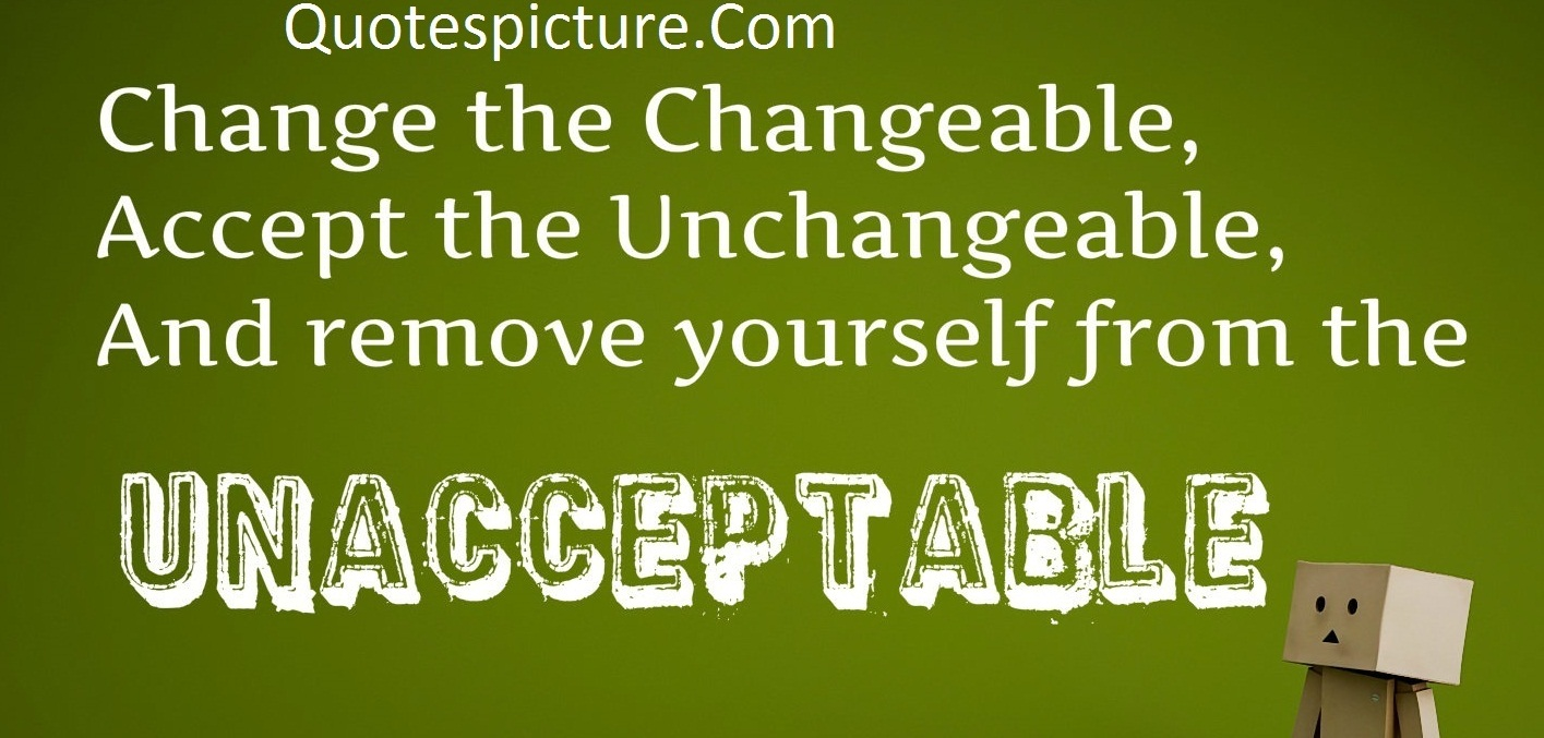 Acceptance Quotes - Change The Changeable,Accept The Unchangeable,From The UnAcceptable