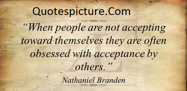 Acceptance Quotes - When People Are Not Accepting Toward Themselves By Nathaniel Branden