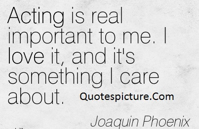 Acting Quotes - Acting Is Real Important To Me By Joaquin Phoenix